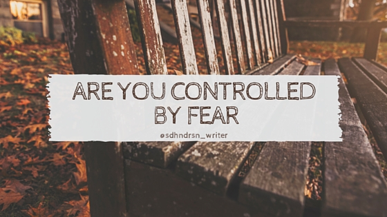 Are you Controlled by Fear?